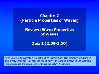 Chapter 2 (Particle Properties of Waves) Review: Wave Properties of Waves Quiz 1 (2:30-2:50)