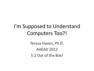 I�m Supposed to Understand Computers Too?!
