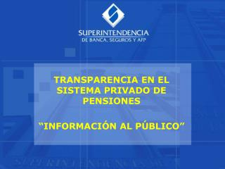 """TRANSPARENCIA EN EL SISTEMA PRIVADO DE PENSIONES """"INFORMACIÓN AL PÚBLICO"""""""