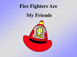 Fire Fighters Are  My Friends