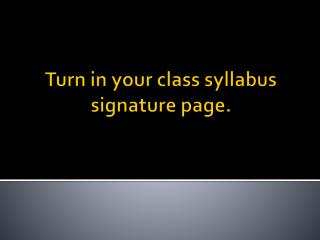 Turn in your class syllabus signature page.