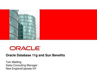Oracle Database 11g and Sun Benefits Tom Mettling Sales Consulting Manager New England/Upstate NY