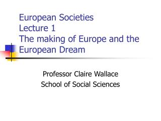 European Societies  Lecture 1 The making of Europe and the European Dream