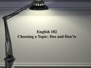 English 102 Choosing a Topic: Dos and Don ts