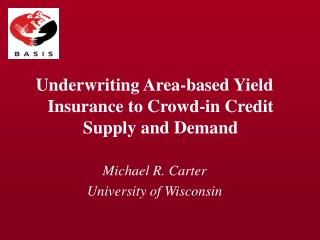Underwriting Area-based Yield Insurance to Crowd-in Credit Supply and Demand Michael R. Carter