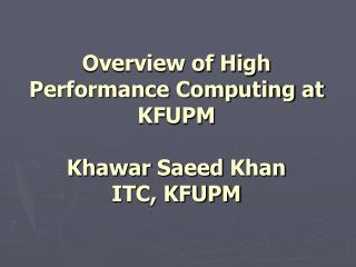 Overview of High Performance Computing at KFUPM  Khawar  Saeed  Khan ITC, KFUPM