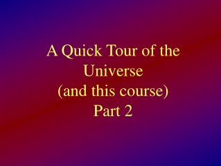 A Quick Tour of the Universe  (and this course) Part 2