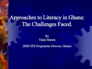 Approaches to Literacy in Ghana: The Challenges Faced.  By Tijani Hamza IBIS EFE Programme Director, Ghana