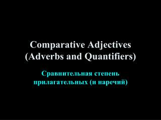 Comparative Adjectives (Adverbs and Quantifiers)