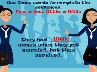 Use  these words  to  complete  the sentences: few, a few,  little , a  little