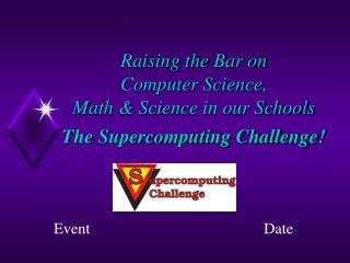 Raising the Bar on Computer Science, Math & Science in our Schools The Supercomputing Challenge!