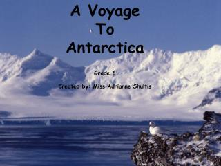A Voyage  To Antarctica Grade 6 Created by: Miss Adrianne Shultis
