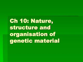 Ch  10: Nature, structure and  organisation  of genetic material