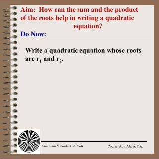 Aim:  How can the sum and the product of the roots help in writing a quadratic 				equation?