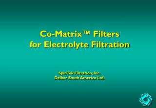 Co-Matrix™ Filters  for Electrolyte Filtration SpinTek Filtration, Inc. Delkor South America Ltd.