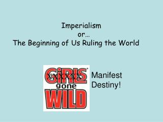 Imperialism  				or… The Beginning of Us Ruling the World