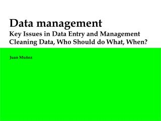Data management Key Issues in Data Entry and Management Cleaning Data, Who Should do What, When?