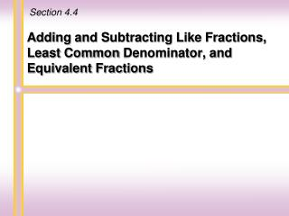 Adding and Subtracting Like  Fractions, Least  Common  Denominator, and Equivalent Fractions