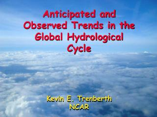 Anticipated and Observed Trends in the Global Hydrological Cycle Kevin E. Trenberth NCAR