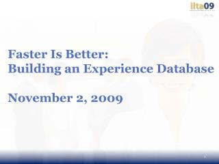 Faster Is Better:  Building an Experience Database November 2, 2009
