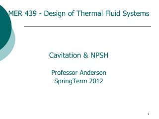 MER 439 - Design of Thermal Fluid Systems Cavitation & NPSH Professor Anderson SpringTerm 2012