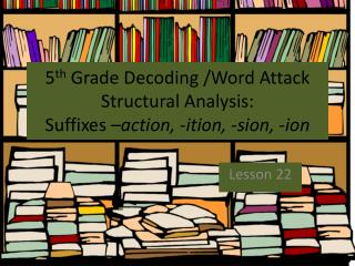 5 th  Grade Decoding /Word Attack Structural Analysis:  Suffixes  –action, - ition , - sion , -ion
