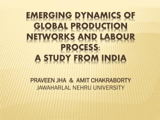EMERGING DYNAMICS OF GLOBAL PRODUCTION NETWORKS AND LABOUR PROCESS: A STUDY FROM INDIA