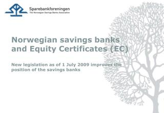 Norwegian savings banks and Equity Certificates EC  New legislation as of 1 July 2009 improves the position of the savin