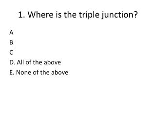 1. Where is the triple junction?