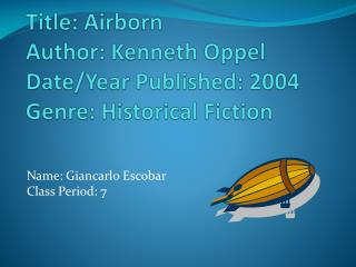 Title: Airborn Author: Kenneth Oppel  Date/Year Published: 2004 Genre: Historical Fiction