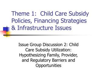 Theme 1:  Child Care Subsidy Policies, Financing Strategies & Infrastructure Issues