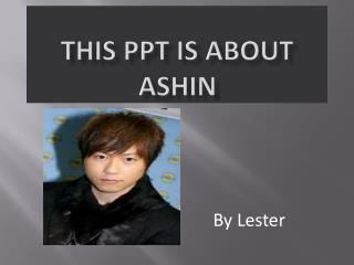 This PPT is about  Ashin