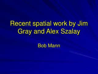 Recent spatial work by Jim Gray and Alex Szalay