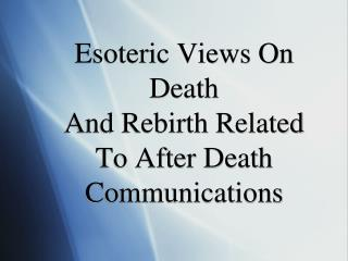 Esoteric Views On Death And Rebirth Related To After Death Communications