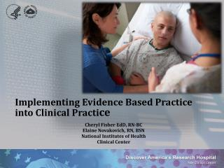 Implementing Evidence Based Practice into Clinical Practi ce Cheryl Fisher  EdD , RN-BC