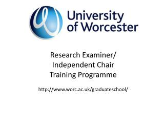 Research Examiner/ Independent Chair Training Programme worc.ac.uk/graduateschool/