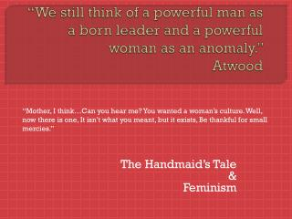 """ We still think of a powerful man as a born leader and a powerful woman as an anomaly .""  Atwood"