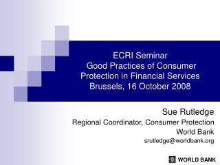 Sue Rutledge Regional Coordinator, Consumer Protection World Bank srutledge@worldbank