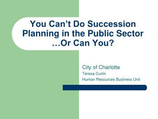 You Can�t Do Succession Planning in the Public Sector �Or Can You?