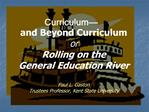Curriculum  and Beyond Curriculum or Rolling on the  General Education River  Paul L. Gaston Trustees Professor, Kent St