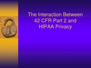 The Interaction Between  42 CFR Part 2 and  HIPAA Privacy