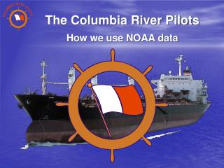 The Columbia River Pilots How we use NOAA data
