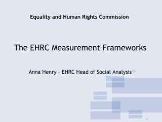 The EHRC Measurement Frameworks    Anna Henry   EHRC Head of Social Analysis