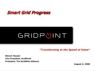 """Transforming at the Speed of Value"" Steven Hauser Vice President, GridPoint"
