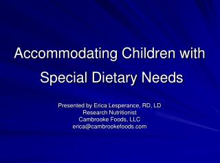Accommodating Children with   Special Dietary Needs  Presented by Erica Lesperance, RD, LD Research Nutritionist Cambroo
