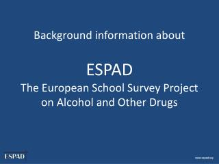 Background information about   ESPAD  The European School Survey Project on Alcohol and Other Drugs