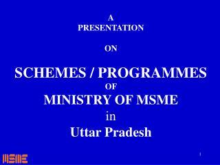 A PRESENTATION  ON  SCHEMES / PROGRAMMES OF   MINISTRY OF MSME in Uttar Pradesh