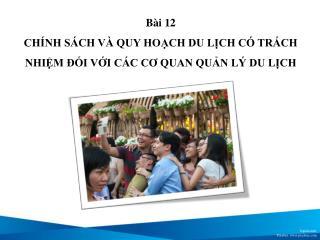 Bài  12 CHÍNH SÁCH VÀ QUY HOẠCH DU LỊCH CÓ TRÁCH NHIỆM ĐỐI VỚI CÁC CƠ QUAN QUẢN LÝ DU LỊCH