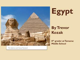 Egypt By Trevor Kozak 8 th  grader at Tamarac Middle School