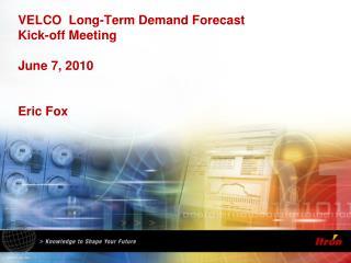 VELCO  Long-Term Demand Forecast Kick-off Meeting June 7, 2010 Eric Fox